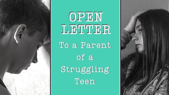 Open Letter : Dear Parent of a Struggling Teen